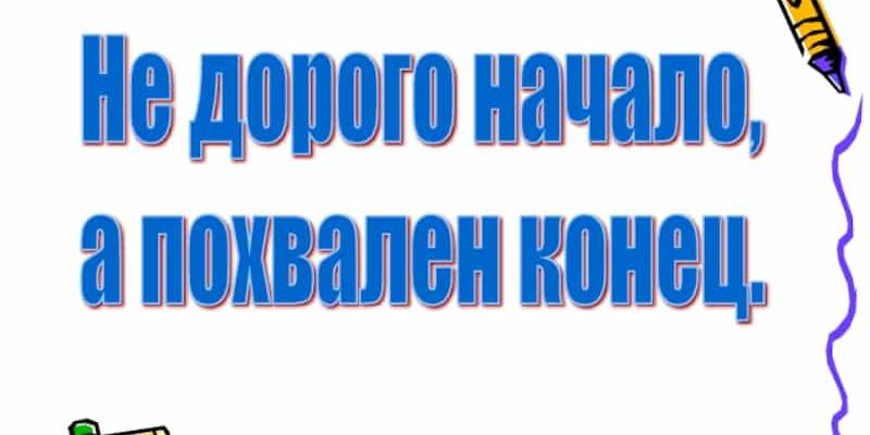 Значение и смысл пословицы «Не дорого начало, а дорог конец»